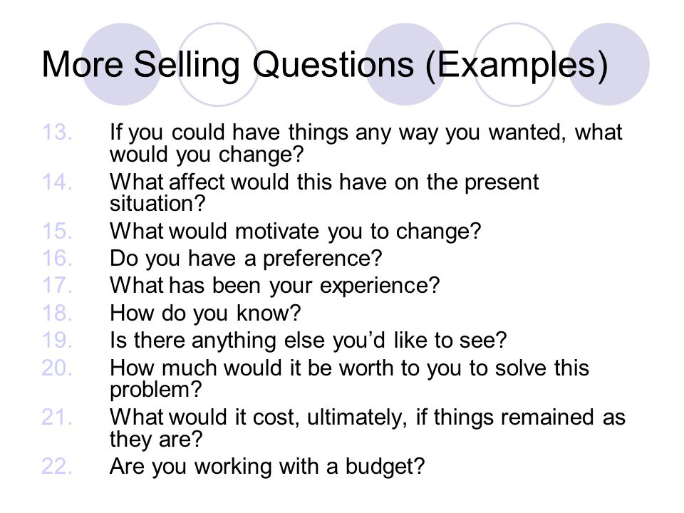 More Selling Questions (Examples) 13. If you could have things any way you wanted, what would you change? 14.What affect would this have on the presen