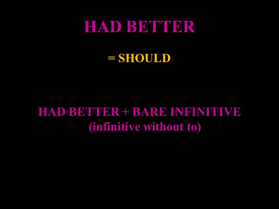 HAD BETTER We use had better plus the infinitive without to to give advice.