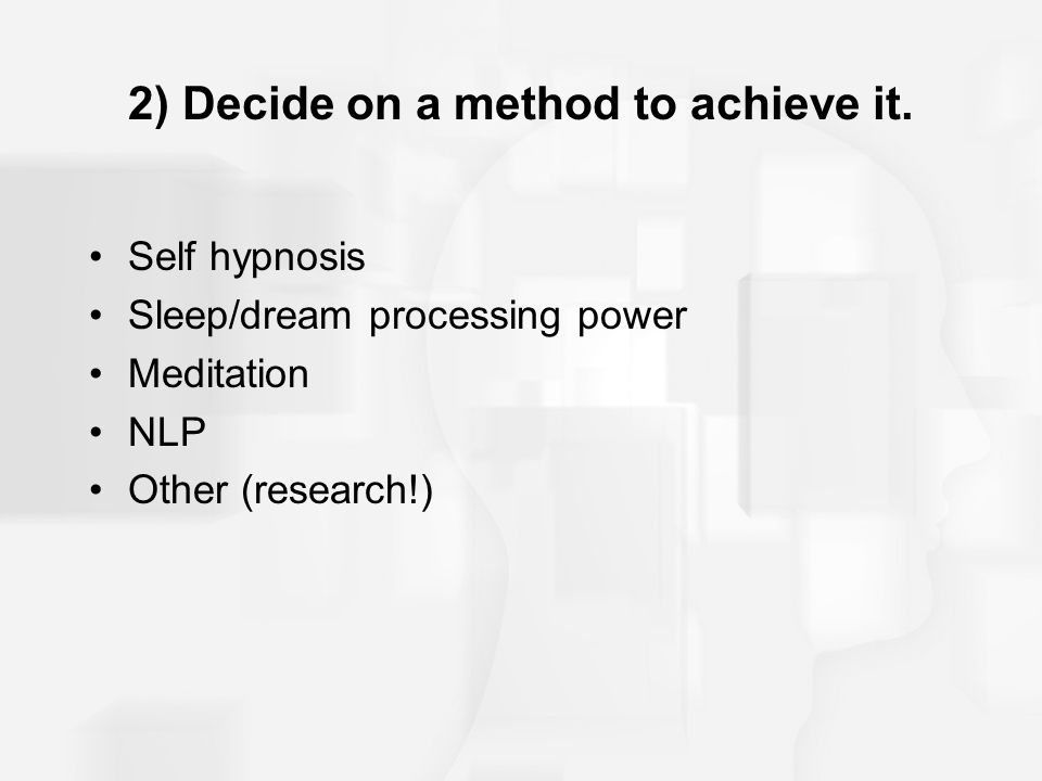 2) Decide on a method to achieve it. Self hypnosis Sleep/dream processing power Meditation NLP Other (research!)