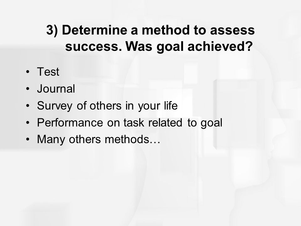 3) Determine a method to assess success. Was goal achieved? Test Journal Survey of others in your life Performance on task related to goal Many others