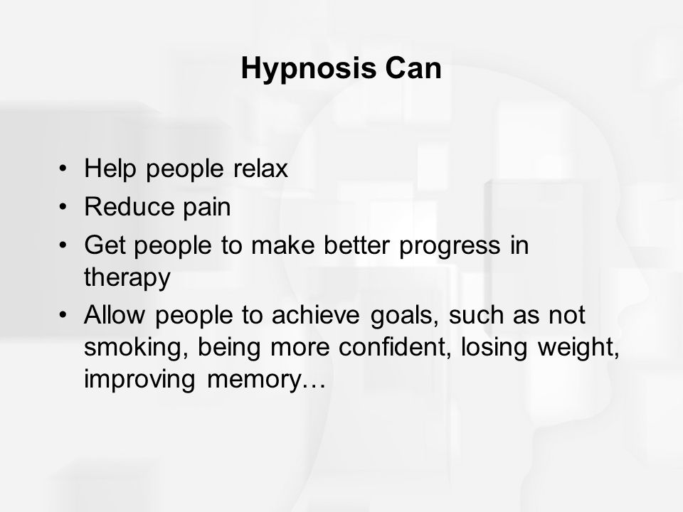 Hypnosis Can Help people relax Reduce pain Get people to make better progress in therapy Allow people to achieve goals, such as not smoking, being mor