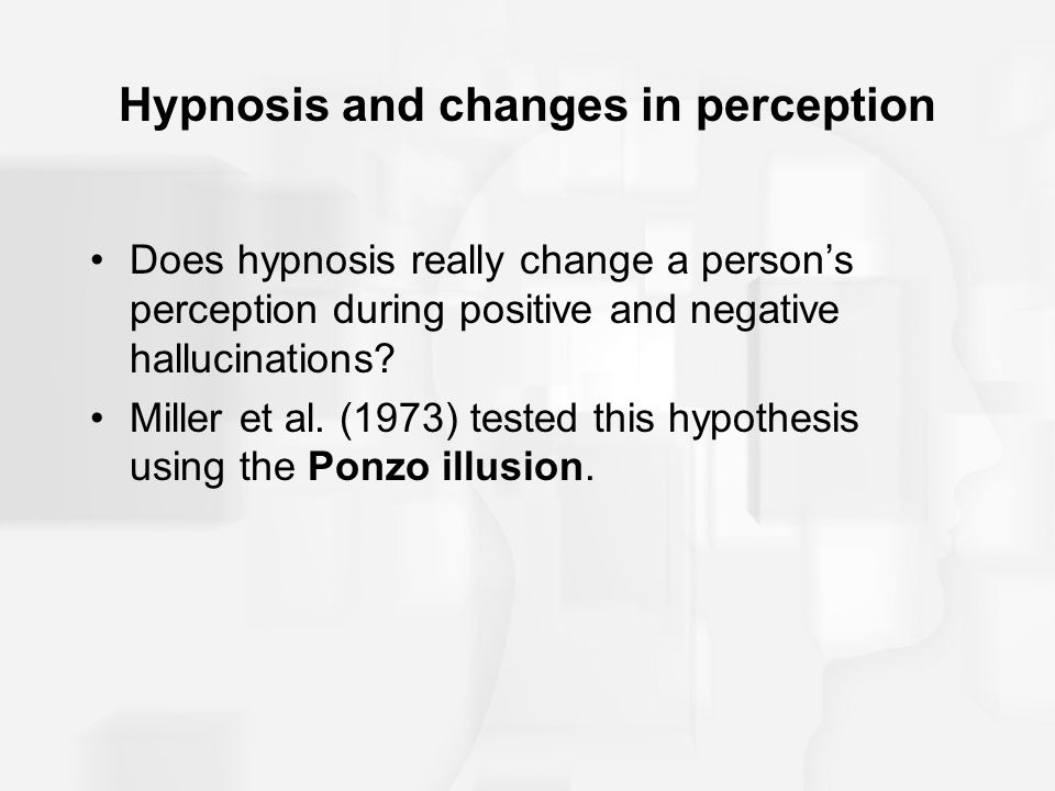 Hypnosis and changes in perception Does hypnosis really change a person's perception during positive and negative hallucinations? Miller et al. (1973)