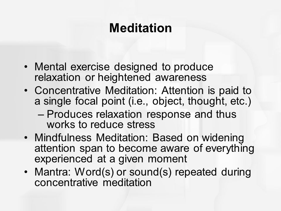 Meditation Mental exercise designed to produce relaxation or heightened awareness Concentrative Meditation: Attention is paid to a single focal point
