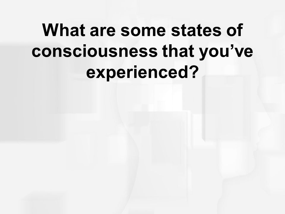 What are some states of consciousness that you've experienced?