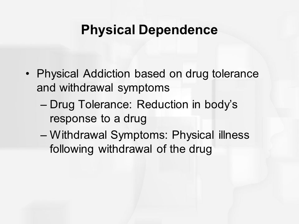 Physical Dependence Physical Addiction based on drug tolerance and withdrawal symptoms –Drug Tolerance: Reduction in body's response to a drug –Withdr