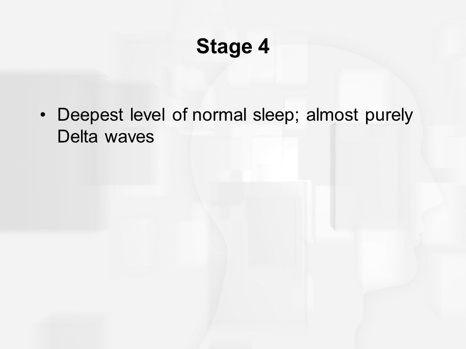 Stage 4 Deepest level of normal sleep; almost purely Delta waves