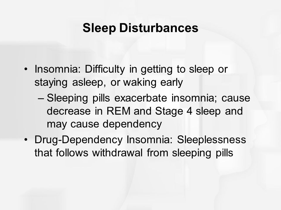 Sleep Disturbances Insomnia: Difficulty in getting to sleep or staying asleep, or waking early –Sleeping pills exacerbate insomnia; cause decrease in