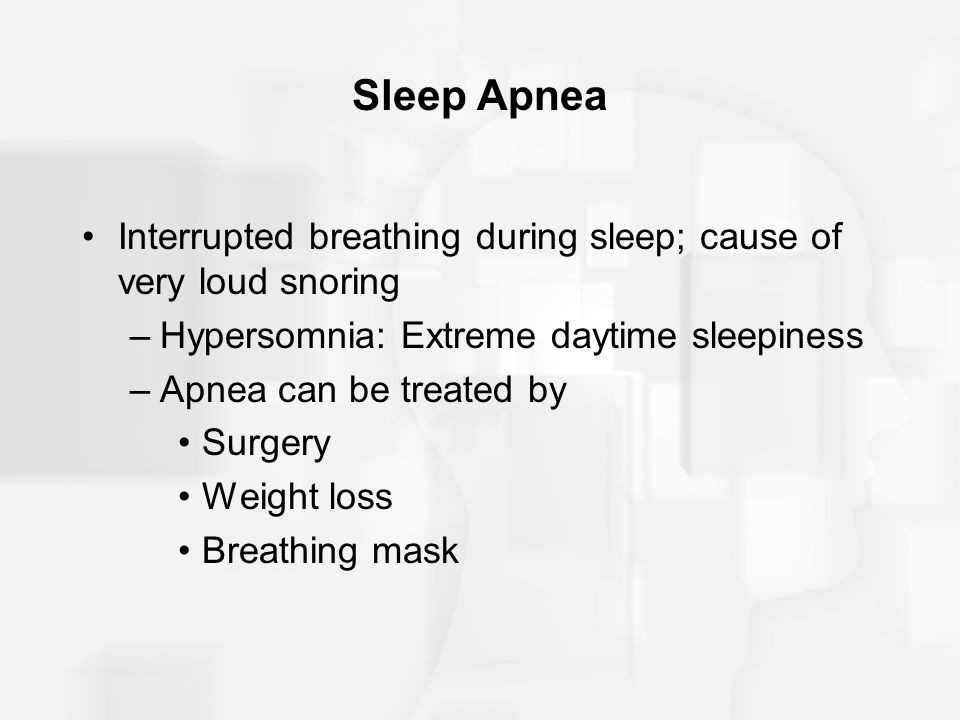 Sleep Apnea Interrupted breathing during sleep; cause of very loud snoring –Hypersomnia: Extreme daytime sleepiness –Apnea can be treated by Surgery W