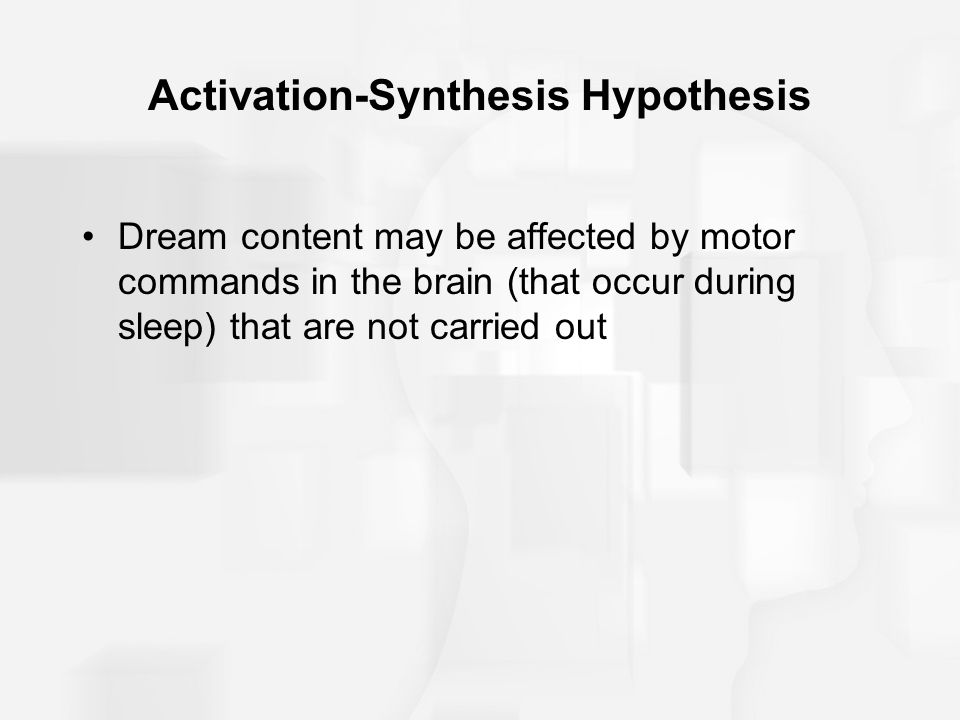 Activation-Synthesis Hypothesis Dream content may be affected by motor commands in the brain (that occur during sleep) that are not carried out