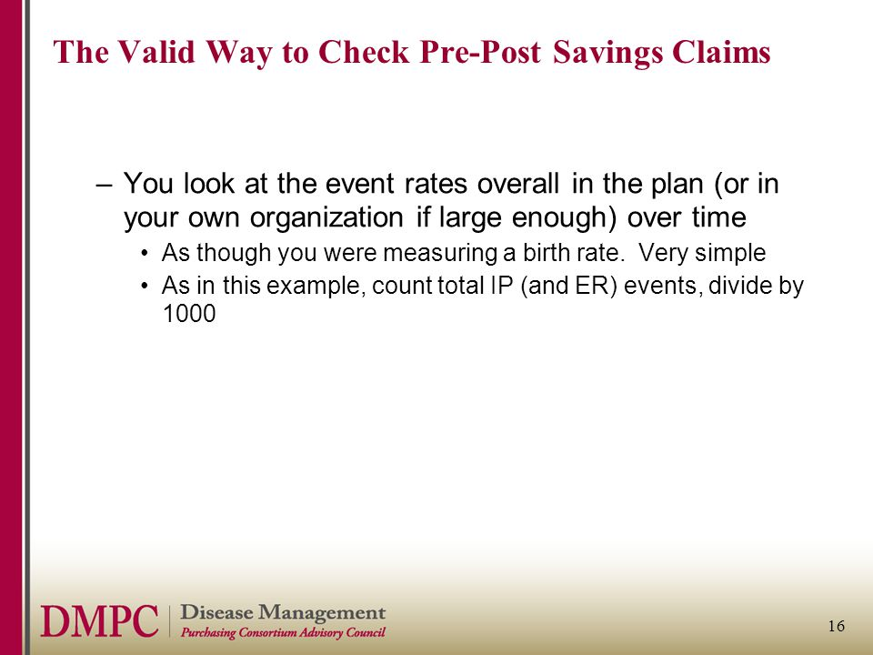 16 The Valid Way to Check Pre-Post Savings Claims –You look at the event rates overall in the plan (or in your own organization if large enough) over