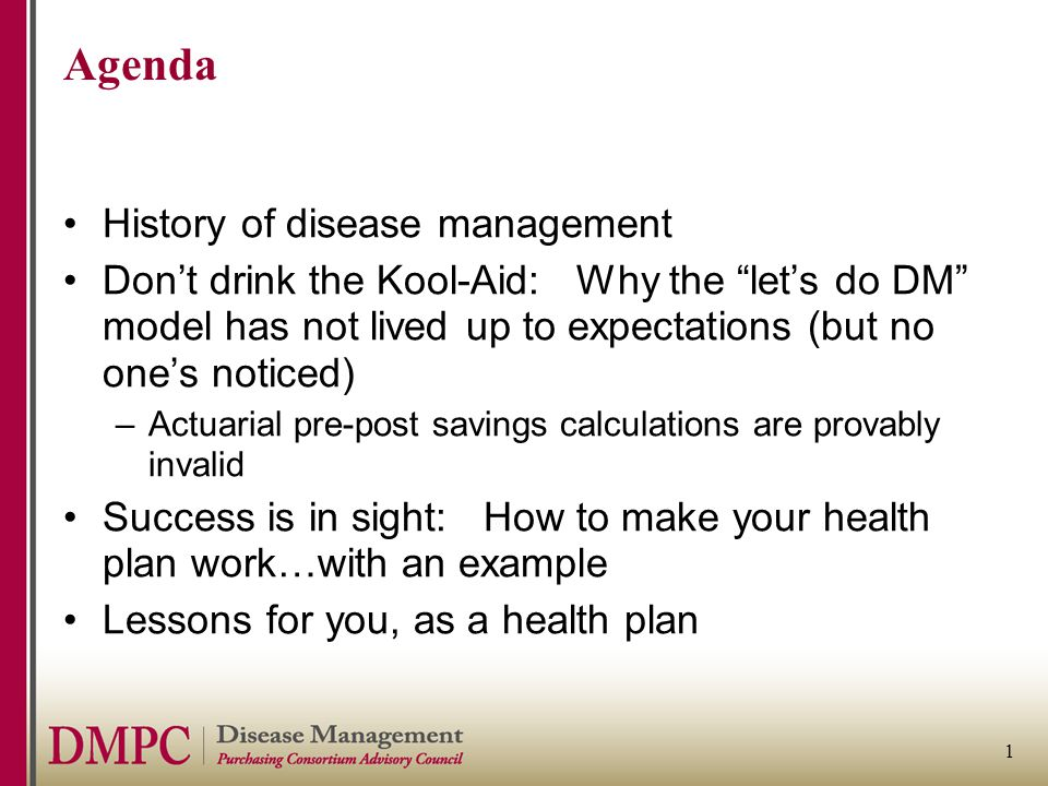 1 Agenda History of disease management Don't drink the Kool-Aid: Why the let's do DM model has not lived up to expectations (but no one's noticed) –Actuarial pre-post savings calculations are provably invalid Success is in sight: How to make your health plan work…with an example Lessons for you, as a health plan