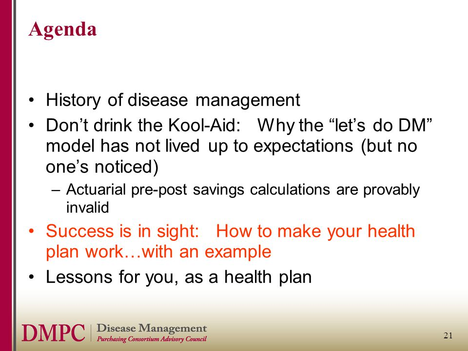 "21 Agenda History of disease management Don't drink the Kool-Aid: Why the ""let's do DM"" model has not lived up to expectations (but no one's noticed)"