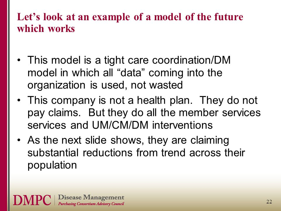 22 Let's look at an example of a model of the future which works This model is a tight care coordination/DM model in which all data coming into the organization is used, not wasted This company is not a health plan.