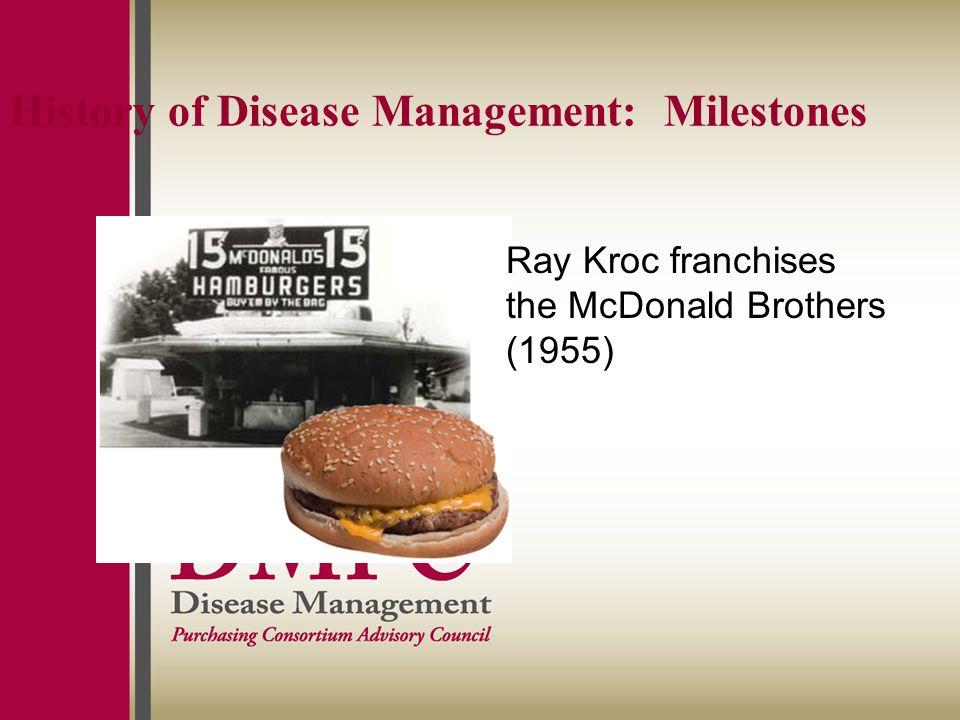 History of Disease Management: Milestones Ray Kroc franchises the McDonald Brothers (1955)