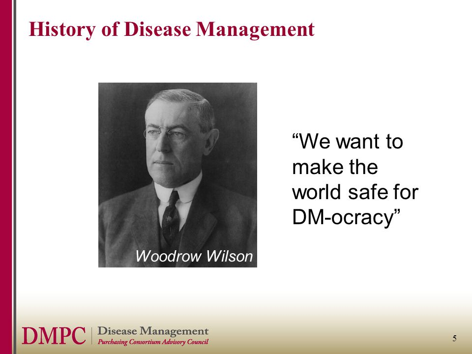 "5 History of Disease Management ""We want to make the world safe for DM-ocracy"" Woodrow Wilson"