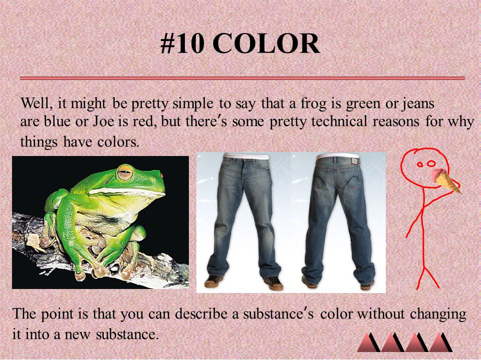 #10 COLOR Well, it might be pretty simple to say that a frog is green or jeans are blue or Joe is red, but there's some pretty technical reasons for w