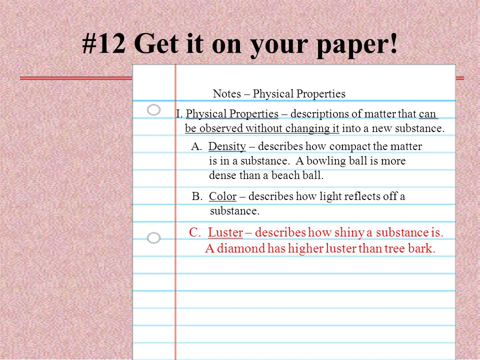 #12 Get it on your paper! Notes – Physical Properties I. Physical Properties – descriptions of matter that can be observed without changing it into a