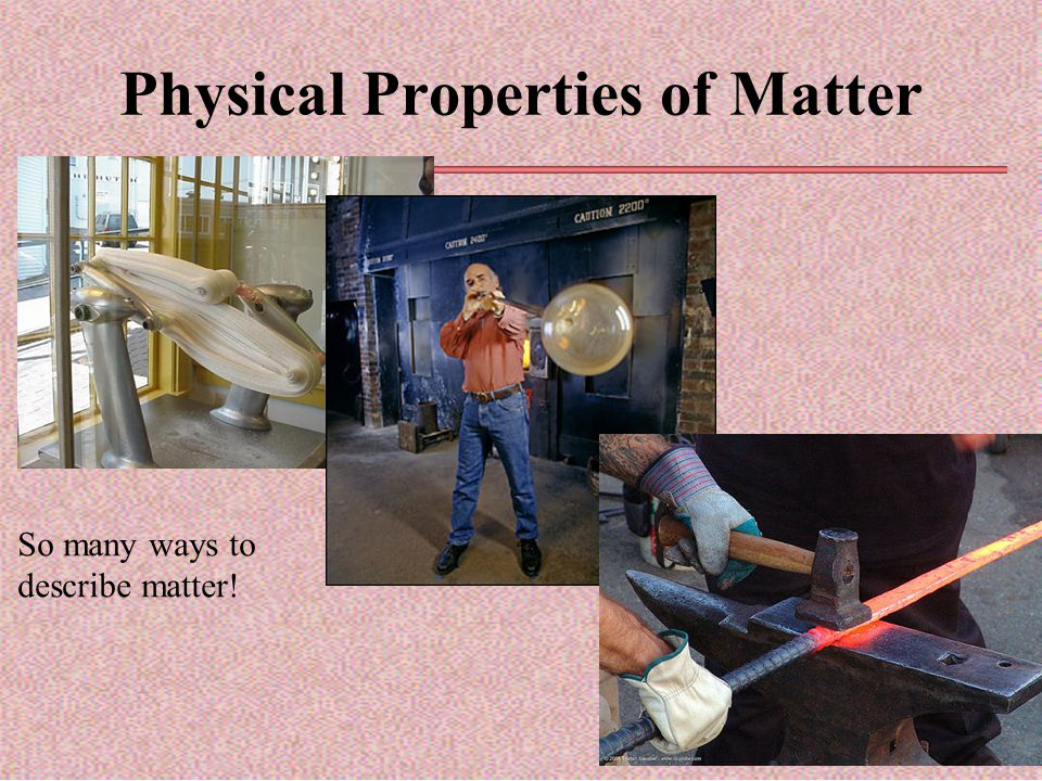 Physical Properties of Matter So many ways to describe matter!