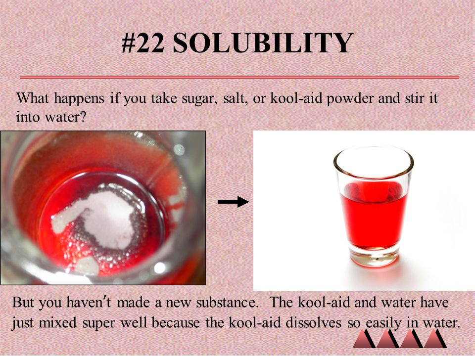 #22 SOLUBILITY What happens if you take sugar, salt, or kool-aid powder and stir it into water? But you haven't made a new substance. The kool-aid and