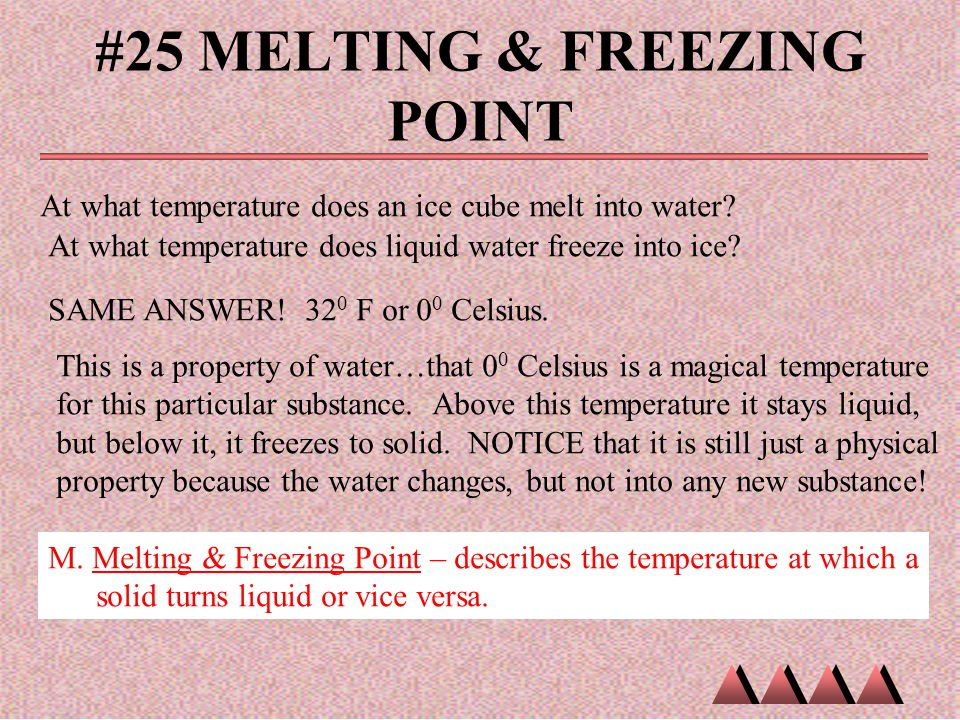 #25 MELTING & FREEZING POINT At what temperature does an ice cube melt into water? At what temperature does liquid water freeze into ice? SAME ANSWER!