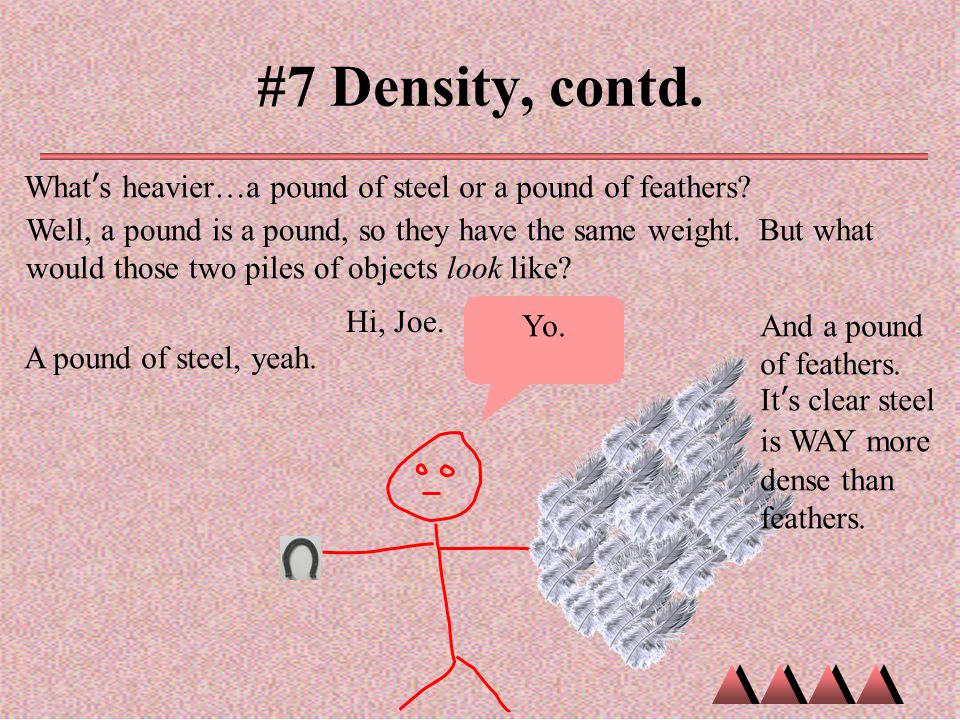 #7 Density, contd. What's heavier…a pound of steel or a pound of feathers? Well, a pound is a pound, so they have the same weight. But what would thos