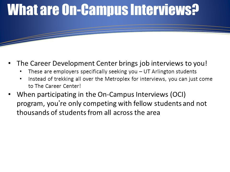 Prepare for Your Interview Get the edge on the competition and come prepared for your interview Consult The Career Center for assistance with resume writing, interview skills, and practice mock interviews Contact us today at (817) 272-2932 to schedule an appointment with one of our Career Consultants Good luck and be Maverick proud