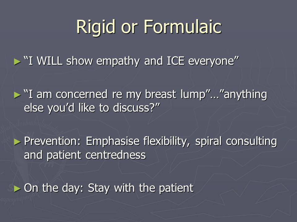 Rigid or Formulaic ► I WILL show empathy and ICE everyone ► I am concerned re my breast lump … anything else you'd like to discuss ► Prevention: Emphasise flexibility, spiral consulting and patient centredness ► On the day: Stay with the patient