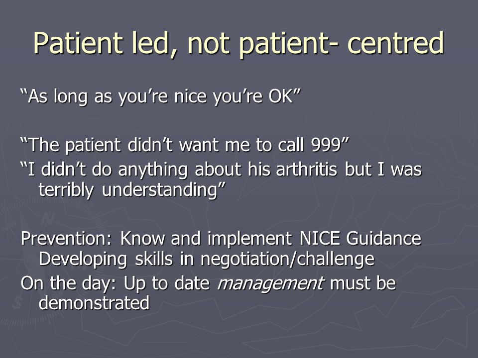 Patient led, not patient- centred As long as you're nice you're OK The patient didn't want me to call 999 I didn't do anything about his arthritis but I was terribly understanding Prevention: Know and implement NICE Guidance Developing skills in negotiation/challenge On the day: Up to date management must be demonstrated