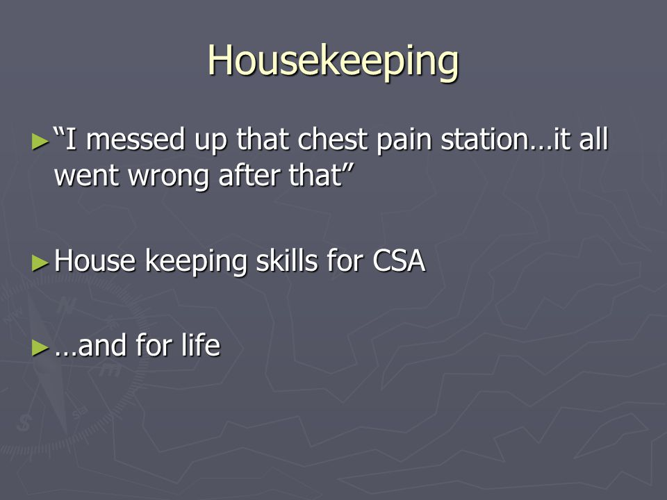 Housekeeping ► I messed up that chest pain station…it all went wrong after that ► House keeping skills for CSA ► …and for life