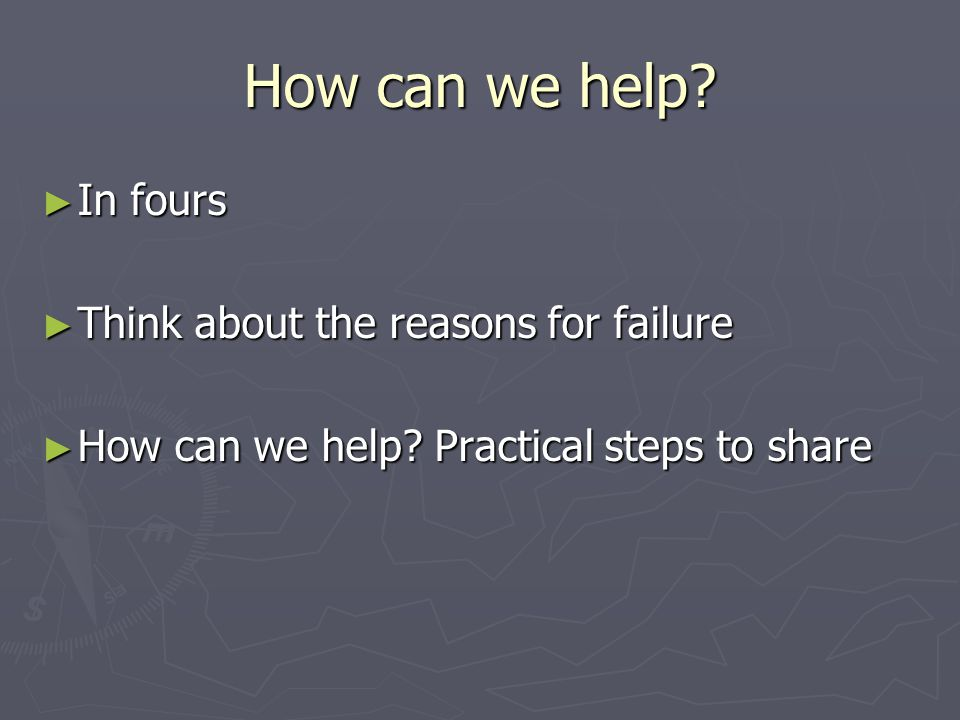 How can we help. ► In fours ► Think about the reasons for failure ► How can we help.