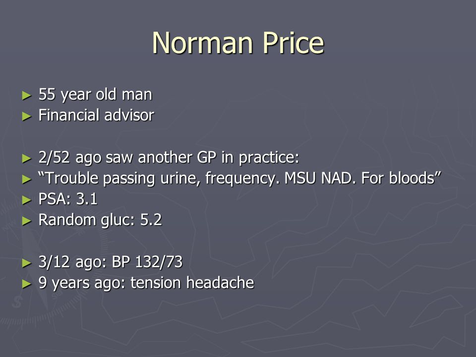 Norman Price ► 55 year old man ► Financial advisor ► 2/52 ago saw another GP in practice: ► Trouble passing urine, frequency.