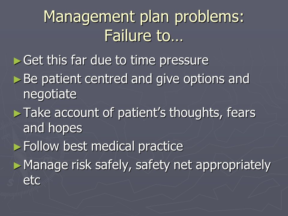 Management plan problems: Failure to… ► Get this far due to time pressure ► Be patient centred and give options and negotiate ► Take account of patient's thoughts, fears and hopes ► Follow best medical practice ► Manage risk safely, safety net appropriately etc