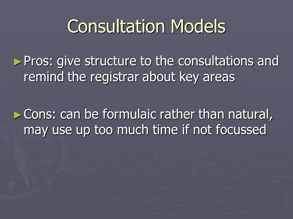 Consultation Models ► Pros: give structure to the consultations and remind the registrar about key areas ► Cons: can be formulaic rather than natural, may use up too much time if not focussed