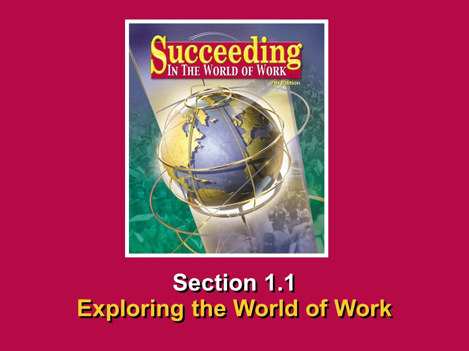 Chapter 1 You and the World of WorkSucceeding in the World of Work Exploring the World of Work 1.1 SECTION OPENER / CLOSER INSERT BOOK COVER ART Secti
