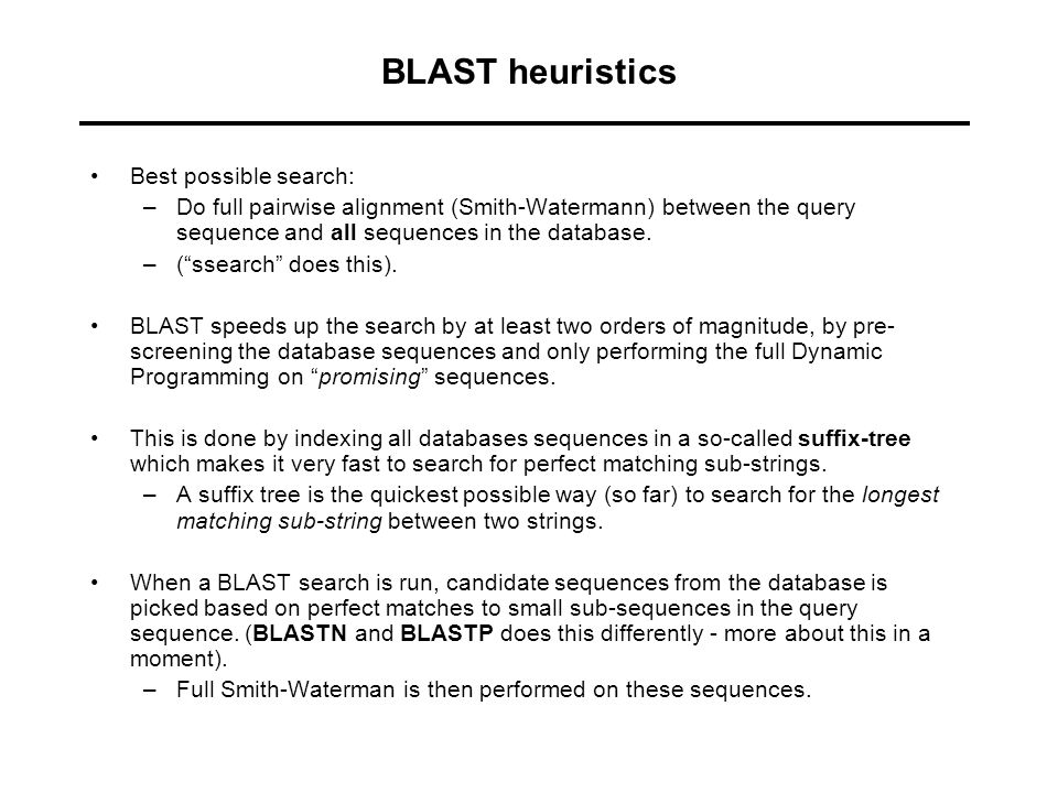 BLAST heuristics Best possible search: –Do full pairwise alignment (Smith-Watermann) between the query sequence and all sequences in the database. –(""