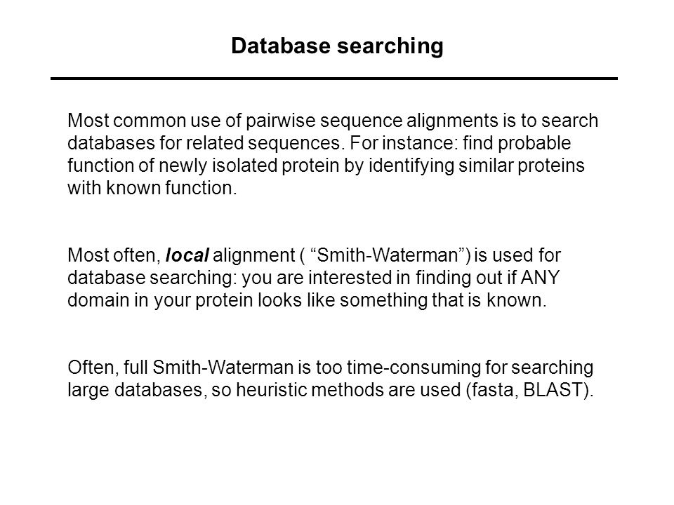 Database searching Most common use of pairwise sequence alignments is to search databases for related sequences. For instance: find probable function