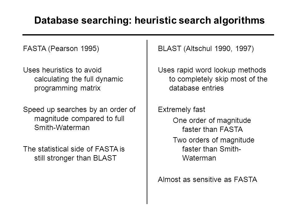 Database searching: heuristic search algorithms FASTA (Pearson 1995) Uses heuristics to avoid calculating the full dynamic programming matrix Speed up