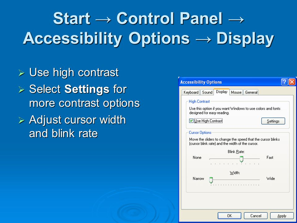 Start → Control Panel → Accessibility Options → Display  Use high contrast  Select Settings for more contrast options  Adjust cursor width and blin