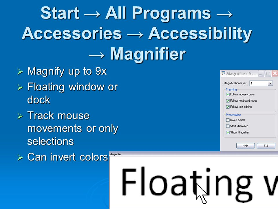 Start → All Programs → Accessories → Accessibility → Magnifier  Magnify up to 9x  Floating window or dock  Track mouse movements or only selections  Can invert colors