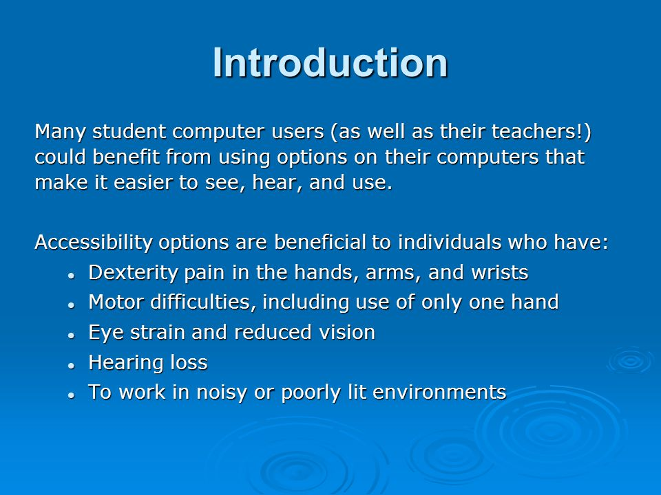 Introduction Many student computer users (as well as their teachers!) could benefit from using options on their computers that make it easier to see, hear, and use.