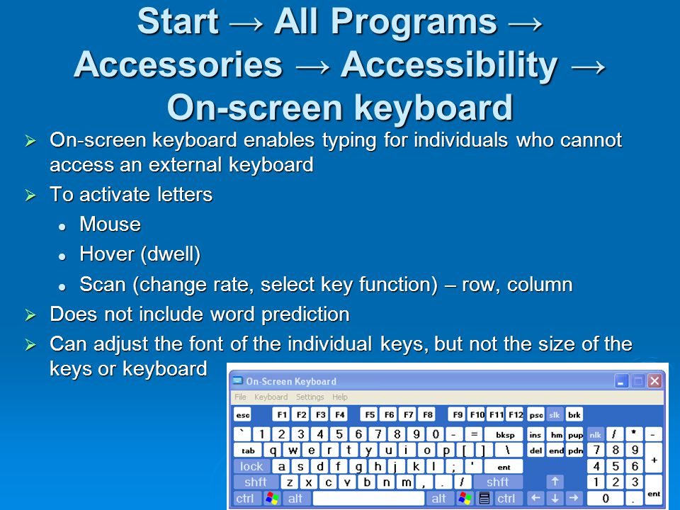 Start → All Programs → Accessories → Accessibility → On-screen keyboard  On-screen keyboard enables typing for individuals who cannot access an external keyboard  To activate letters Mouse Mouse Hover (dwell) Hover (dwell) Scan (change rate, select key function) – row, column Scan (change rate, select key function) – row, column  Does not include word prediction  Can adjust the font of the individual keys, but not the size of the keys or keyboard