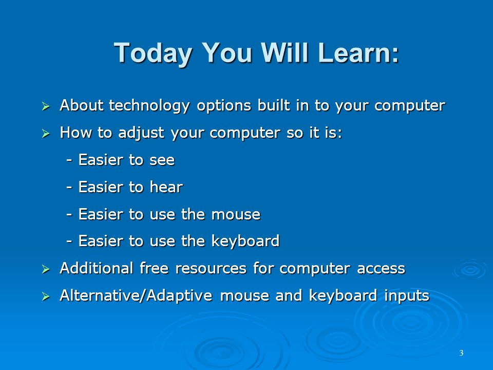 Today You Will Learn:  About technology options built in to your computer  How to adjust your computer so it is: - Easier to see - Easier to hear - Easier to use the mouse - Easier to use the keyboard  Additional free resources for computer access  Alternative/Adaptive mouse and keyboard inputs 3