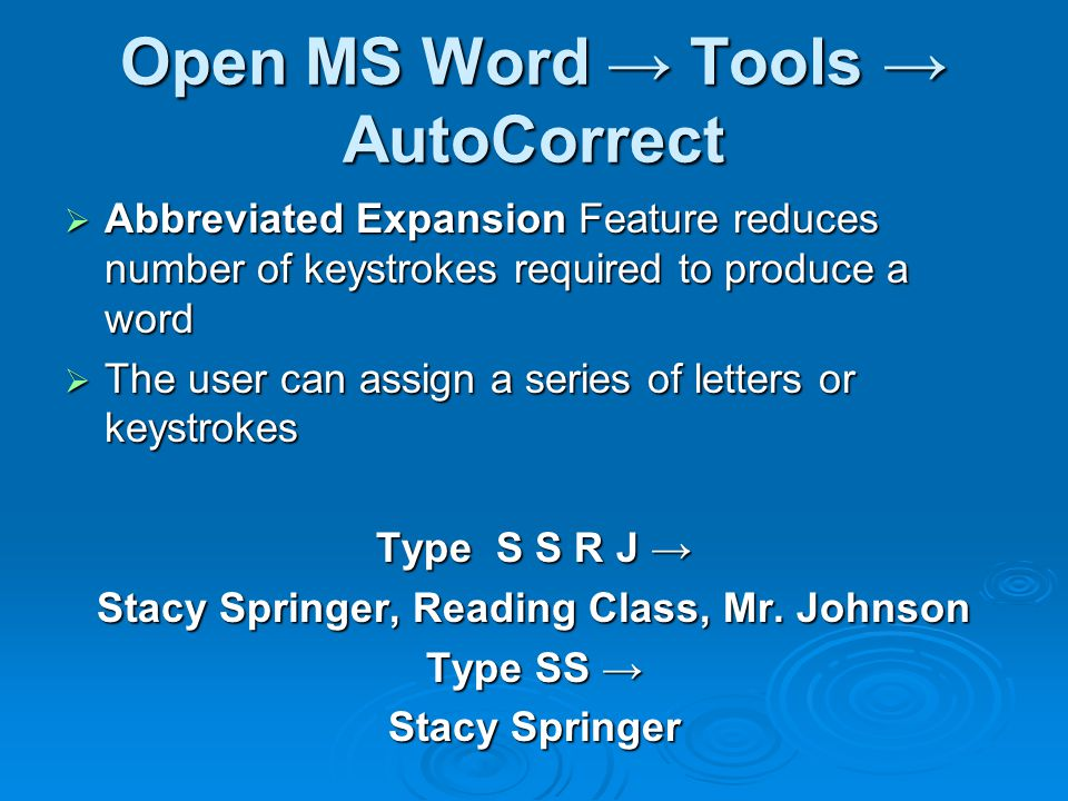 Open MS Word → Tools → AutoCorrect  Abbreviated Expansion Feature reduces number of keystrokes required to produce a word  The user can assign a series of letters or keystrokes Type S S R J → Stacy Springer, Reading Class, Mr.