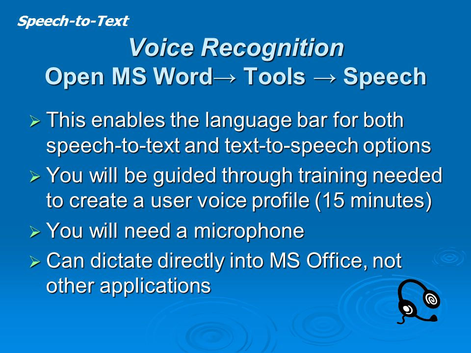 Voice Recognition Open MS Word→ Tools → Speech  This enables the language bar for both speech-to-text and text-to-speech options  You will be guided through training needed to create a user voice profile (15 minutes)  You will need a microphone  Can dictate directly into MS Office, not other applications Speech-to-Text