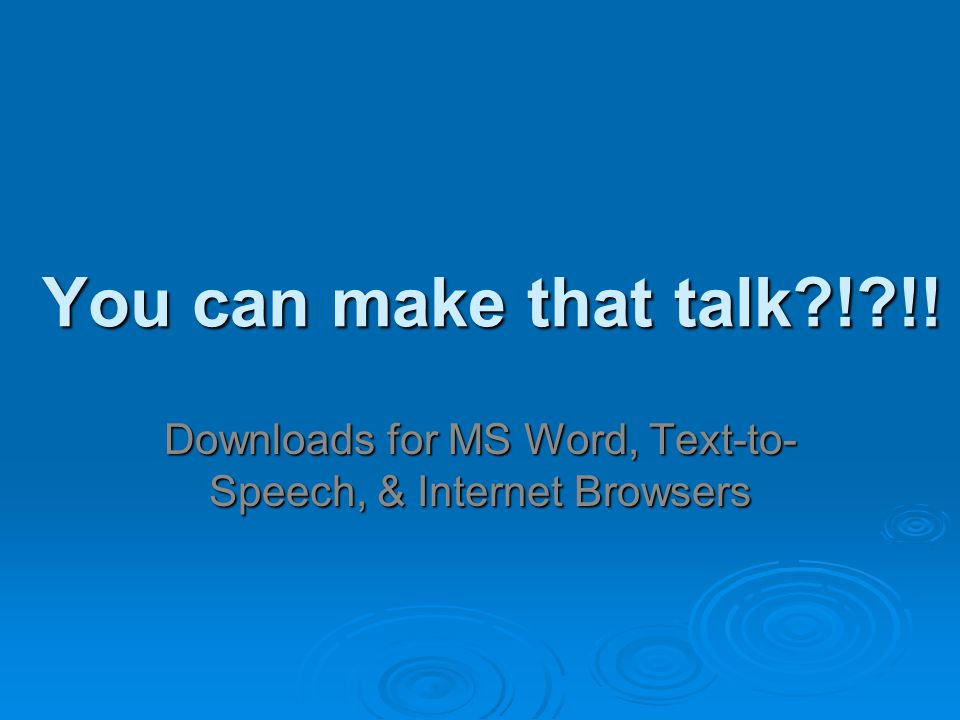 You can make that talk ! !! Downloads for MS Word, Text-to- Speech, & Internet Browsers