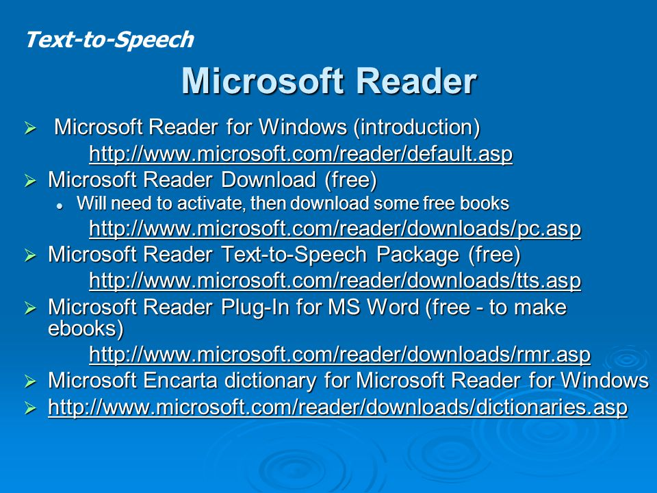 Microsoft Reader  Microsoft Reader for Windows (introduction) http://www.microsoft.com/reader/default.asp  Microsoft Reader Download (free) Will need to activate, then download some free books Will need to activate, then download some free bookshttp://www.microsoft.com/reader/downloads/pc.asp  Microsoft Reader Text-to-Speech Package (free) http://www.microsoft.com/reader/downloads/tts.asp  Microsoft Reader Plug-In for MS Word (free - to make ebooks) http://www.microsoft.com/reader/downloads/rmr.asp  Microsoft Encarta dictionary for Microsoft Reader for Windows  http://www.microsoft.com/reader/downloads/dictionaries.asp Text-to-Speech