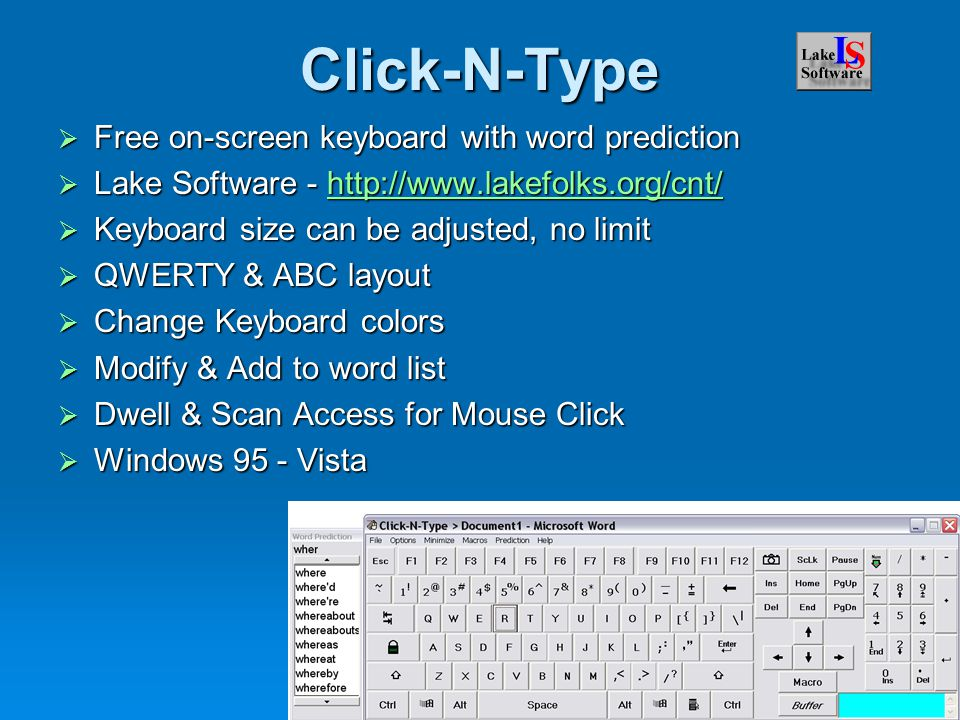 Click-N-Type  Free on-screen keyboard with word prediction  Lake Software - http://www.lakefolks.org/cnt/ http://www.lakefolks.org/cnt/  Keyboard size can be adjusted, no limit  QWERTY & ABC layout  Change Keyboard colors  Modify & Add to word list  Dwell & Scan Access for Mouse Click  Windows 95 - Vista