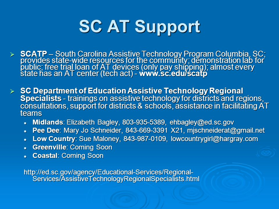 SC AT Support  SCATP – South Carolina Assistive Technology Program Columbia, SC; provides state-wide resources for the community; demonstration lab for public; free trial loan of AT devices (only pay shipping); almost every state has an AT center (tech act) - www.sc.edu/scatp  SC Department of Education Assistive Technology Regional Specialists - trainings on assistive technology for districts and regions, consultations, support for districts & schools, assistance in facilitating AT teams Midlands: Elizabeth Bagley, 803-935-5389, ehbagley@ed.sc.gov Midlands: Elizabeth Bagley, 803-935-5389, ehbagley@ed.sc.gov Pee Dee: Mary Jo Schneider, 843-669-3391 X21, mjschneiderat@gmail.net Pee Dee: Mary Jo Schneider, 843-669-3391 X21, mjschneiderat@gmail.net Low Country: Sue Maloney, 843-987-0109, lowcountrygirl@hargray.com Low Country: Sue Maloney, 843-987-0109, lowcountrygirl@hargray.com Greenville: Coming Soon Greenville: Coming Soon Coastal: Coming Soon Coastal: Coming Soon http://ed.sc.gov/agency/Educational-Services/Regional- Services/AssistiveTechnologyRegionalSpecialists.html