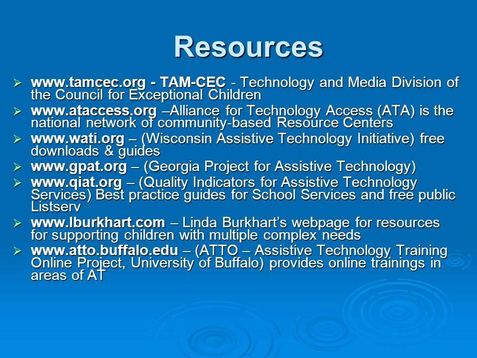 Resources  www.tamcec.org - TAM-CEC - Technology and Media Division of the Council for Exceptional Children  www.ataccess.org –Alliance for Technology Access (ATA) is the national network of community-based Resource Centers  www.wati.org – (Wisconsin Assistive Technology Initiative) free downloads & guides  www.gpat.org – (Georgia Project for Assistive Technology)  www.qiat.org – (Quality Indicators for Assistive Technology Services) Best practice guides for School Services and free public Listserv  www.lburkhart.com – Linda Burkhart's webpage for resources for supporting children with multiple complex needs  www.atto.buffalo.edu – (ATTO – Assistive Technology Training Online Project, University of Buffalo) provides online trainings in areas of AT