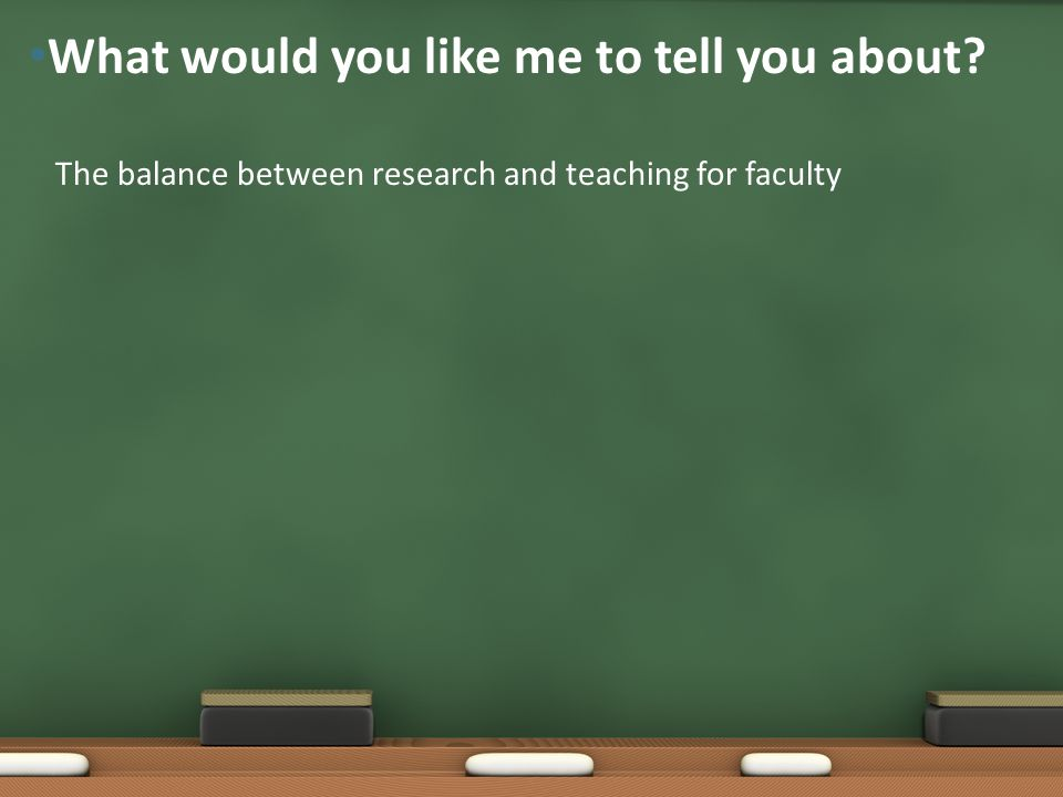 The balance between research and teaching for faculty What would you like me to tell you about?